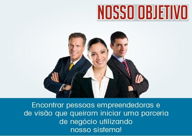 Nosso ObjetivoNosso ObjetivoNosso Objetivo Encontrar pessoas empreendedoras e de visão que queiram iniciar uma parceria de...