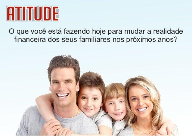 AtitudeAtitudeAtitude O que você está fazendo hoje para mudar a realidade financeira dos seus familiares nos próximos anos?