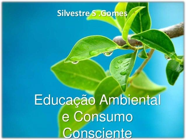 Silvestre S .GomesEducação Ambiental   e Consumo    Consciente