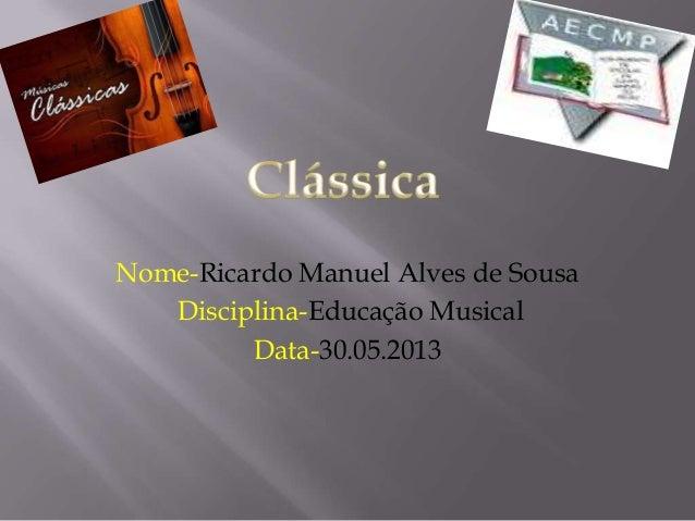 Nome-Ricardo Manuel Alves de SousaDisciplina-Educação MusicalData-30.05.2013
