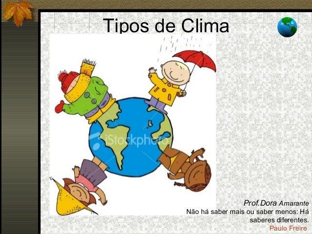 Tipos de ClimaProf.Dora AmaranteNão há saber mais ou saber menos: Hásaberes diferentes.Paulo Freire