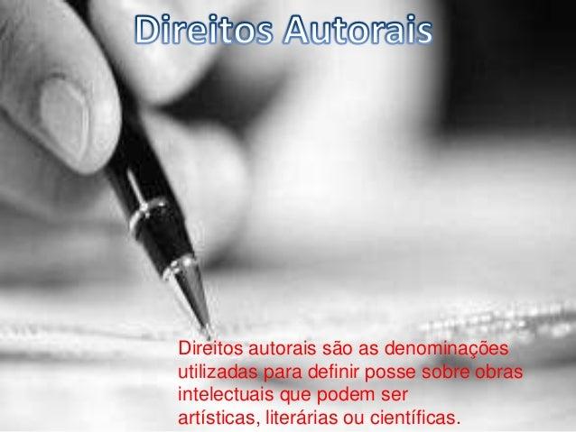Direitos autorais são as denominaçõesutilizadas para definir posse sobre obrasintelectuais que podem serartísticas, literá...