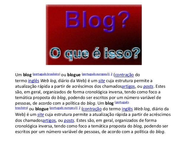 Um blog (português brasileiro) ou blogue (português europeu)1 2 (contração dotermo inglês Web log, diário da Web) é um sit...