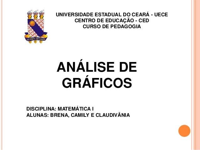 UNIVERSIDADE ESTADUAL DO CEARÁ - UECE CENTRO DE EDUCAÇÃO - CED CURSO DE PEDAGOGIA ANÁLISE DE GRÁFICOS DISCIPLINA: MATEMÁTI...