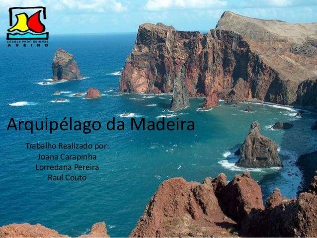Arquipélago da Madeira Trabalho Realizado por: Joana Carapinha Lorredana Pereira Raul Couto