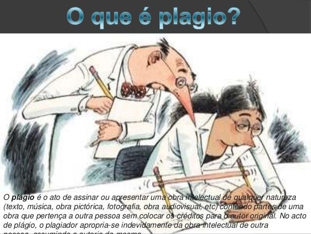 O plágio é o ato de assinar ou apresentar uma obra intelectual de qualquer natureza (texto, música, obra pictórica, fotogr...