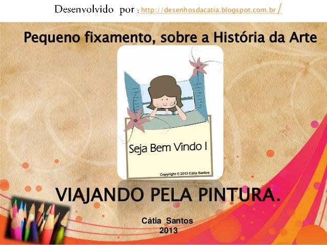 Cátia Santos 2013 http://desenhosdacatia.blogspot.com.br/ Pequeno fixamento, sobre a História da Arte VIAJANDO PELA PINTUR...