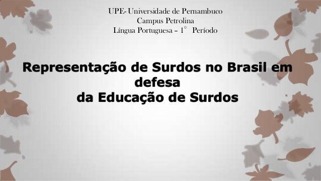 UPE- Universidade de Pernambuco Campus Petrolina Língua Portuguesa – 1°Período Representação de Surdos no Brasil em defesa...