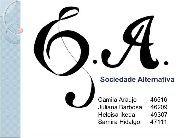 Sociedade Alternativa Camila Araujo 46516 Juliana Barbosa 46209 Heloisa Ikeda 49307 Samira Hidalgo 47111