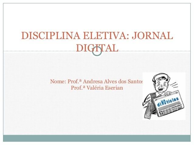DISCIPLINA ELETIVA: JORNAL DIGITAL Nome: Prof.ª Andresa Alves dos Santos Prof.ª Valéria Eserian