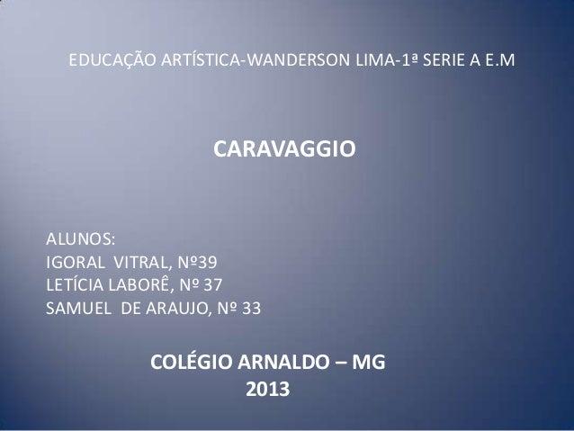 CARAVAGGIO EDUCAÇÃO ARTÍSTICA-WANDERSON LIMA-1ª SERIE A E.M ALUNOS: IGORAL VITRAL, Nº39 LETÍCIA LABORÊ, Nº 37 SAMUEL DE AR...