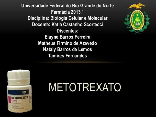 METOTREXATO Universidade Federal do Rio Grande do Norte Farmácia 2013.1 Disciplina: Biologia Celular e Molecular Docente: ...