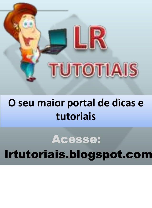 O seu maior portal de dicas e tutoriais Acesse: lrtutoriais.blogspot.com