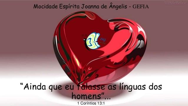 """""""Ainda que eu falasse as línguas dos homens""""... 1 Coríntios 13:1 Mocidade Espírita Joanna de Ângelis - GEFIA"""