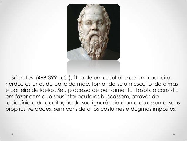 Sócrates (469-399 a.C.), filho de um escultor e de uma parteira, herdou as artes do pai e da mãe, tornando-se um escultor ...