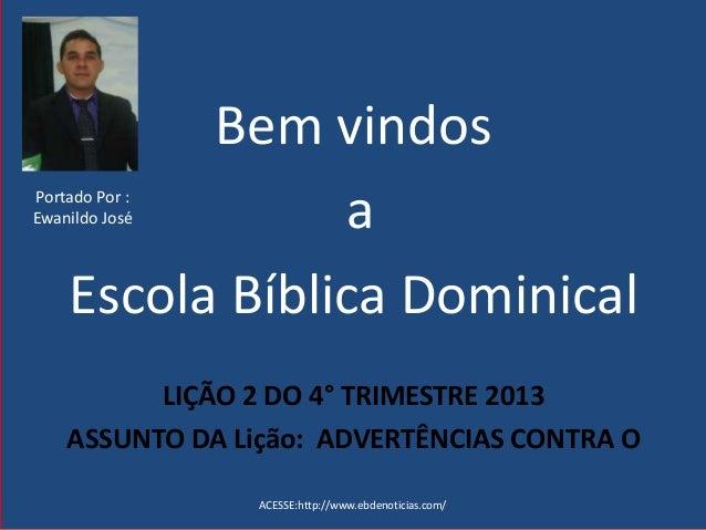 Bem vindos a Escola Bíblica Dominical LIÇÃO 2 DO 4° TRIMESTRE 2013 ASSUNTO DA Lição: ADVERTÊNCIAS CONTRA O ACESSE:http://w...