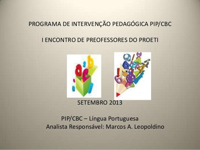 PROGRAMA DE INTERVENÇÃO PEDAGÓGICA PIP/CBC I ENCONTRO DE PREOFESSORES DO PROETI SETEMBRO 2013 PIP/CBC – Língua Portuguesa ...