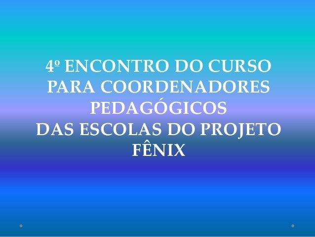 4º ENCONTRO DO CURSO PARA COORDENADORES PEDAGÓGICOS DAS ESCOLAS DO PROJETO FÊNIX
