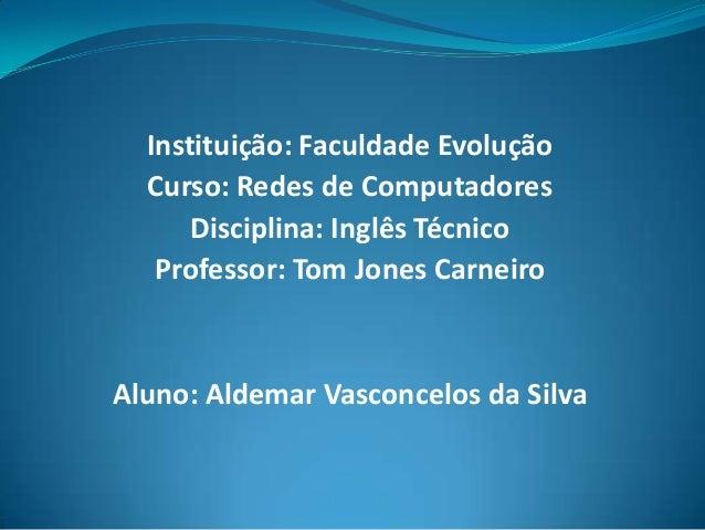 Instituição: Faculdade Evolução Curso: Redes de Computadores Disciplina: Inglês Técnico Professor: Tom Jones Carneiro  Alu...
