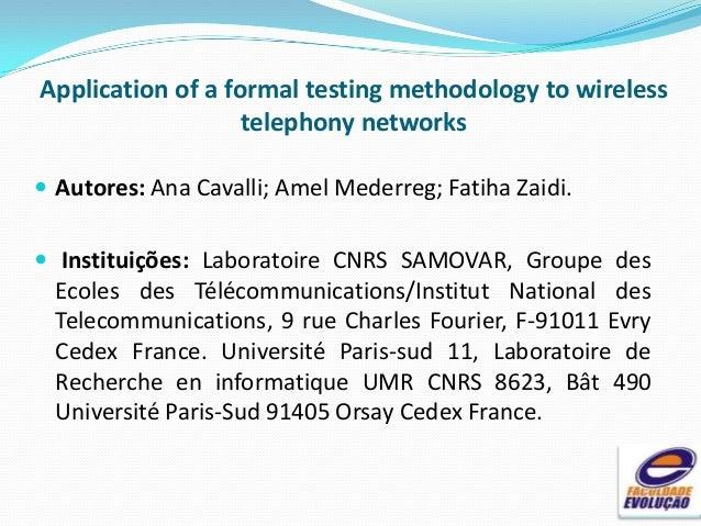Application of a formal testing methodology to wireless telephony networks  Autores: Ana Cavalli; Amel Mederreg; Fatiha Z...