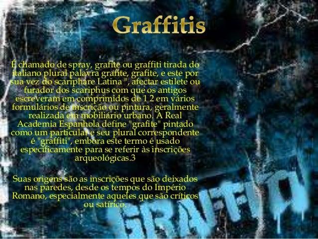 É chamado de spray, grafite ou graffiti tirada do italiano plural palavra grafite, grafite, e este por sua vez do scaripha...