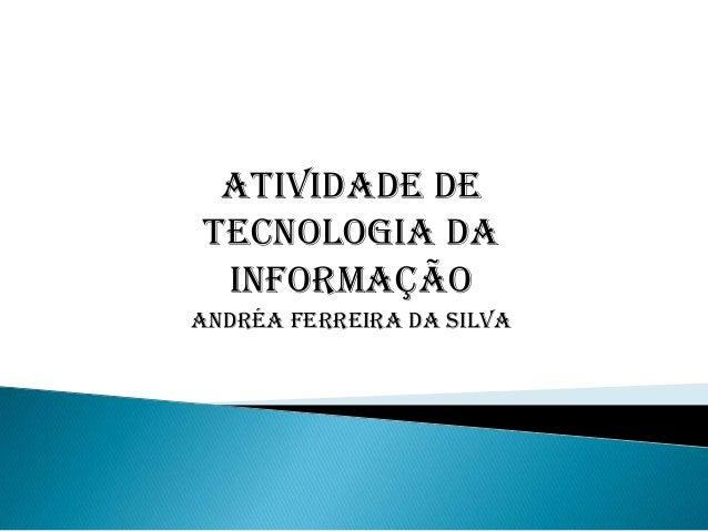 Atividade de Tecnologia da informação Andréa ferreira da silva