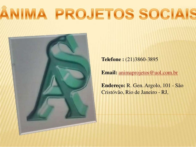 Telefone : (21)3860-3895 Email: animaprojetos@uol.com.br Endereço: R. Gen. Argolo, 101 - São Cristóvão, Rio de Janeiro - R...