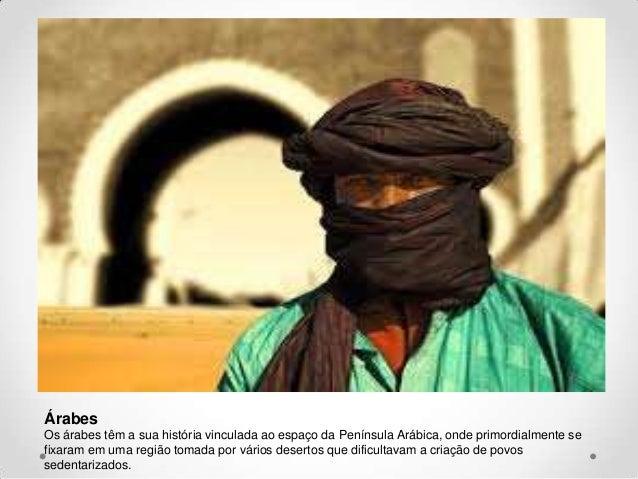 Árabes Os árabes têm a sua história vinculada ao espaço da Península Arábica, onde primordialmente se fixaram em uma regiã...