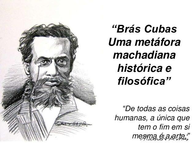 """""""Brás Cubas Uma metáfora machadiana histórica e filosófica"""" """"De todas as coisas humanas, a única que tem o fim em si mesma..."""