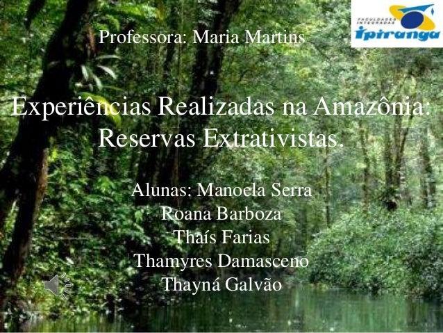 Professora: Maria Martins  Experiências Realizadas na Amazônia: Reservas Extrativistas. Alunas: Manoela Serra Roana Barboz...