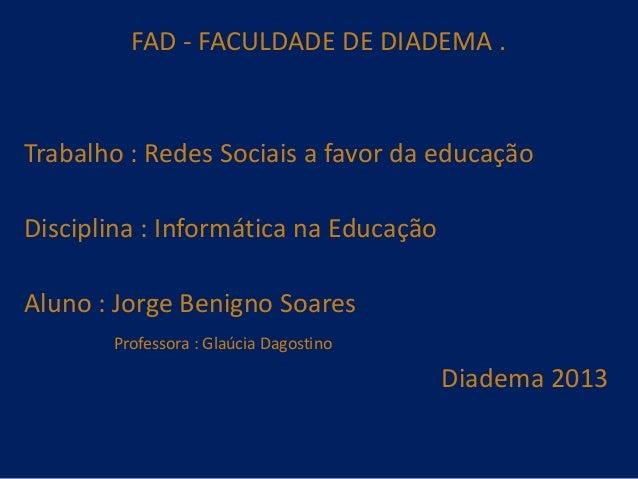 FAD - FACULDADE DE DIADEMA .  Trabalho : Redes Sociais a favor da educação  Disciplina : Informática na Educação Aluno : J...