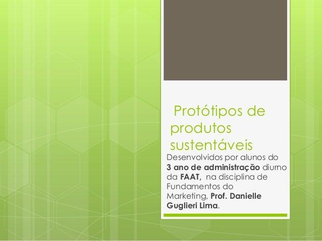 Protótipos de produtos sustentáveis  Desenvolvidos por alunos do 3 ano de administração diurno da FAAT, na disciplina de F...