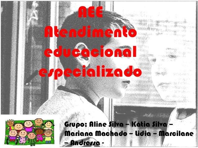 AEE Atendimento educacional especializado Grupo; Aline Silva – Kátia Silva – Mariana Machado – Lidia – Marcilane – Andress...