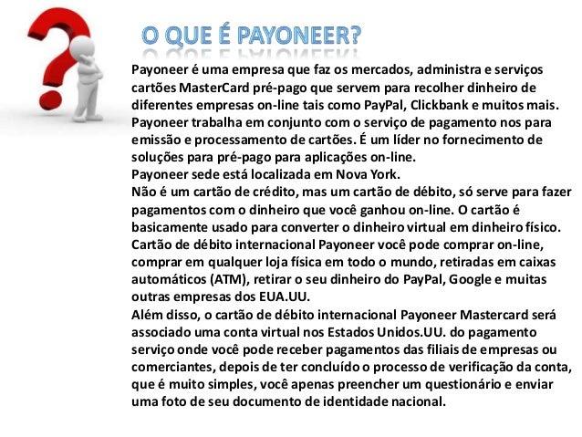 Payoneer é uma empresa que faz os mercados, administra e serviços cartões MasterCard pré-pago que servem para recolher din...