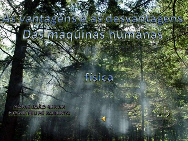 As vantagens e as desvantagens<br />Das maquinas humanas<br />física<br />Nome:joãorenan<br />Nome:feliperoberto<br />1b<b...