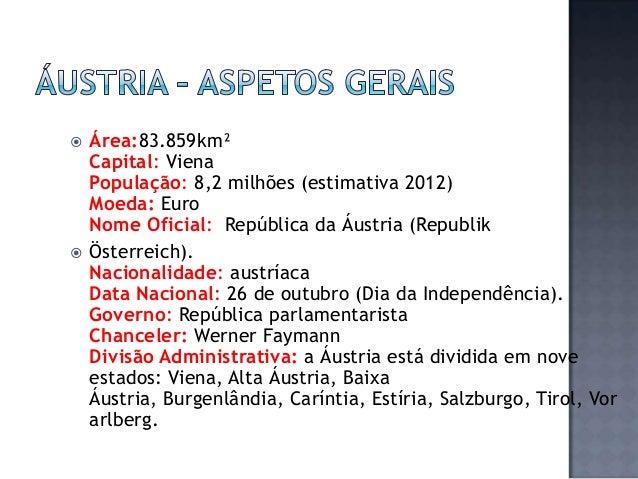     Área:83.859km² Capital: Viena População: 8,2 milhões (estimativa 2012) Moeda: Euro Nome Oficial: República da Áustri...