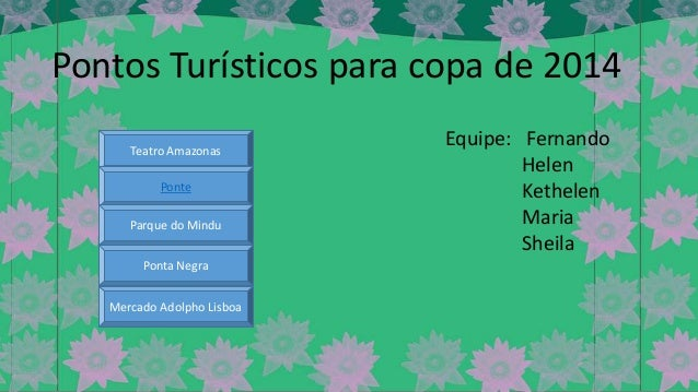 Pontos Turísticos para copa de 2014 Teatro Amazonas Ponte  Parque do Mindu Ponta Negra Mercado Adolpho Lisboa  Equipe: Fer...