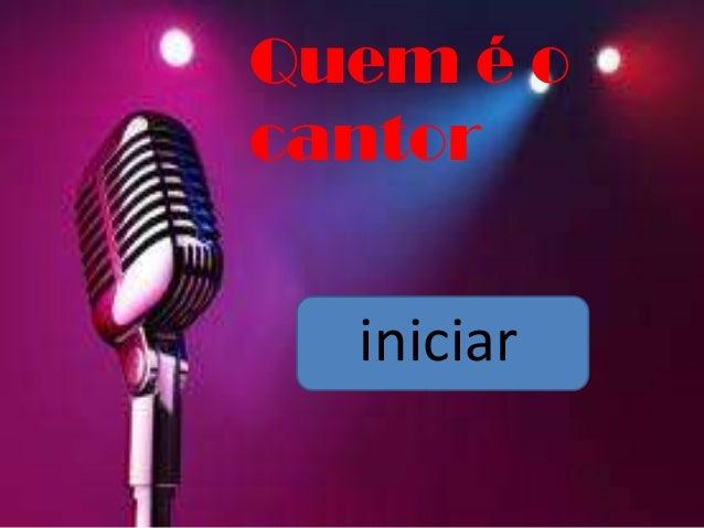 Quem é o cantor iniciar