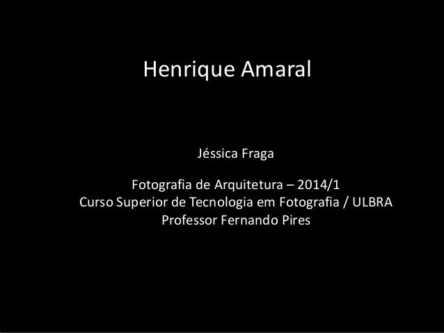 Henrique Amaral  Jéssica Fraga  Fotografia de Arquitetura – 2014/1 Curso Superior de Tecnologia em Fotografia / ULBRA Prof...