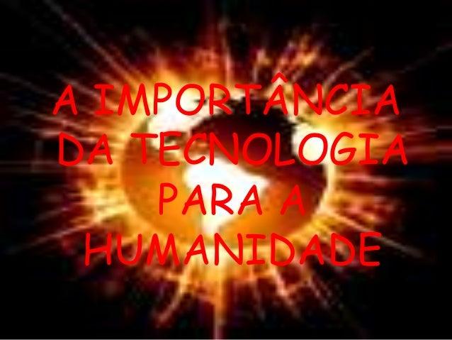 A IMPORTÂNCIA DA TECNOLOGIA PARA A HUMANIDADE