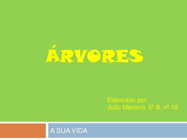 A SUA VIDA ÁRVORES Elaborado por: João Mariano, 5º B, nº 18