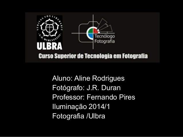 Aluno: Aline Rodrigues Fotógrafo: J.R. Duran Professor: Fernando Pires Iluminação 2014/1 Fotografia /Ulbra