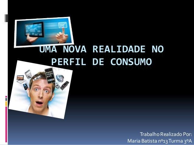 UMA NOVA REALIDADE NO PERFIL DE CONSUMO Trabalho Realizado Por: Maria Batista nº13Turma 3ºA