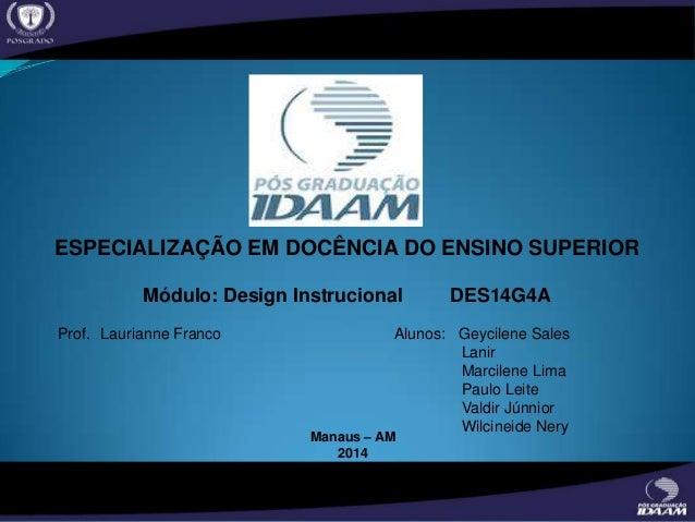 ESPECIALIZAÇÃO EM DOCÊNCIA DO ENSINO SUPERIOR Módulo: Design Instrucional DES14G4A Prof. Laurianne Franco Alunos: Geycilen...