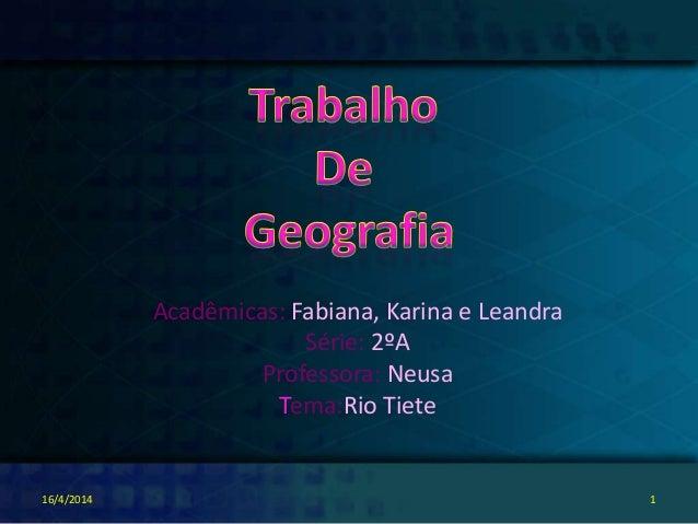 Acadêmicas: Fabiana, Karina e Leandra Série: 2ºA Professora: Neusa Tema:Rio Tiete 16/4/2014 1