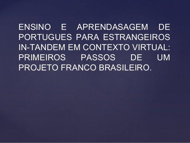 ENSINO E APRENDASAGEM DE PORTUGUES PARA ESTRANGEIROS IN-TANDEM EM CONTEXTO VIRTUAL: PRIMEIROS PASSOS DE UM PROJETO FRANCO ...