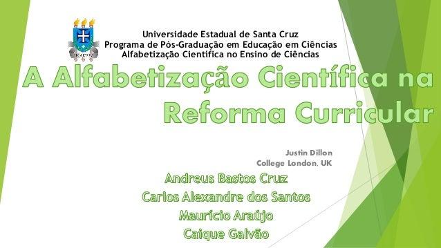Justin Dillon College London, UK Universidade Estadual de Santa Cruz Programa de Pós-Graduação em Educação em Ciências Alf...