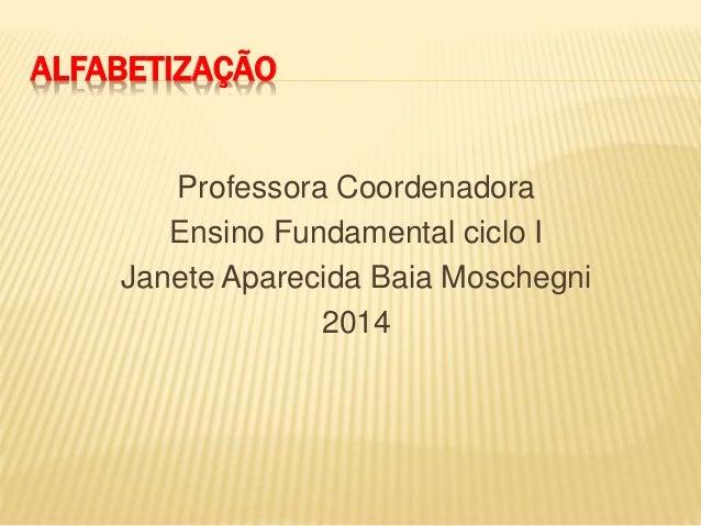 ALFABETIZAÇÃO Professora Coordenadora Ensino Fundamental ciclo I Janete Aparecida Baia Moschegni 2014