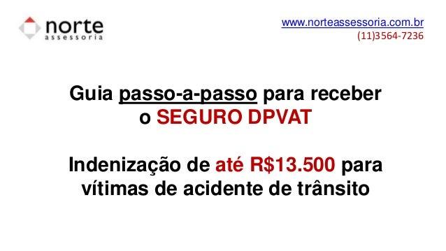 www.norteassessoria.com.br (11)3564-7236 Guia passo-a-passo para receber o SEGURO DPVAT Indenização de até R$13.500 para v...