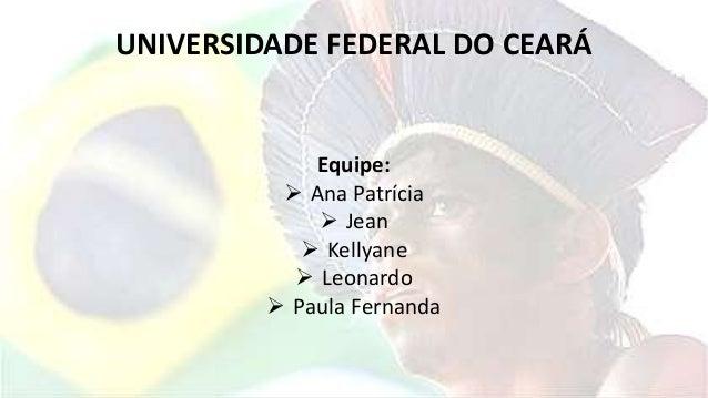 UNIVERSIDADE FEDERAL DO CEARÁ Equipe:  Ana Patrícia  Jean  Kellyane  Leonardo  Paula Fernanda